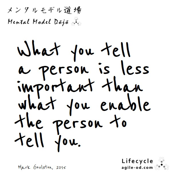 What you tell a person is less important than what you enable the person to tell you.